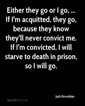 Either they go or I go, ... If I'm acquitted, they go, because they know they'll never convict me. If I'm convicted, I will starve to death in prison, so I will go.