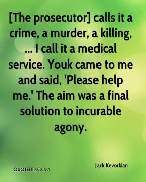 [The prosecutor] calls it a crime, a murder, a killing, ... I call it a medical service. Youk came to me and said, 'Please help me.' The aim was a final solution to incurable agony.