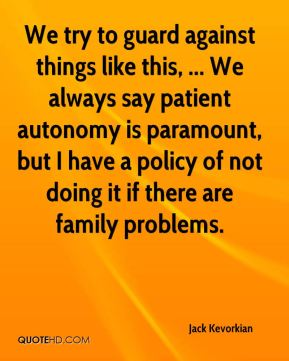 We try to guard against things like this, ... We always say patient autonomy is paramount, but I have a policy of not doing it if there are family problems.