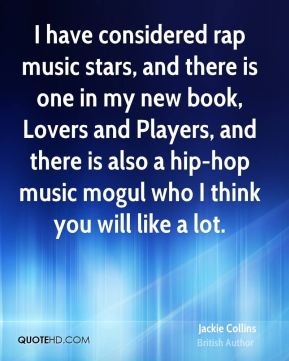 I have considered rap music stars, and there is one in my new book, Lovers and Players, and there is also a hip-hop music mogul who I think you will like a lot.