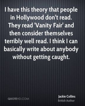 I have this theory that people in Hollywood don't read. They read 'Vanity Fair' and then consider themselves terribly well read. I think I can basically write about anybody without getting caught.