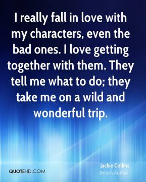 Jackie Collins - I really fall in love with my characters, even the bad ones. I love getting together with them. They tell me what to do; they take me on a wild and wonderful trip.