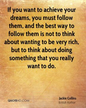 If you want to achieve your dreams, you must follow them, and the best way to follow them is not to think about wanting to be very rich, but to think about doing something that you really want to do.