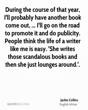 Jackie Collins - During the course of that year, I'll probably have another book come out, ... I'll go on the road to promote it and do publicity. People think the life of a writer like me is easy. 'She writes those scandalous books and then she just lounges around.'.