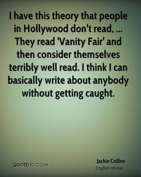 I have this theory that people in Hollywood don't read, ... They read 'Vanity Fair' and then consider themselves terribly well read. I think I can basically write about anybody without getting caught.