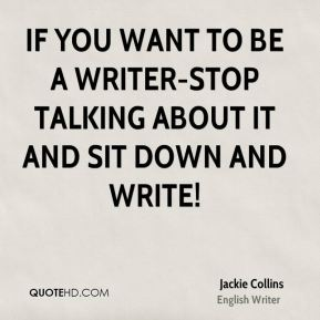 If you want to be a writer-stop talking about it and sit down and write!