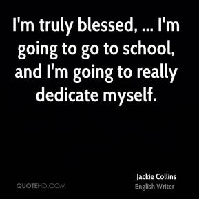 I'm truly blessed, ... I'm going to go to school, and I'm going to really dedicate myself.
