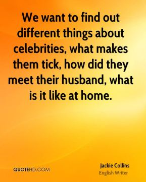 Jackie Collins - We want to find out different things about celebrities, what makes them tick, how did they meet their husband, what is it like at home.