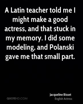 A Latin teacher told me I might make a good actress, and that stuck in my memory. I did some modeling, and Polanski gave me that small part.