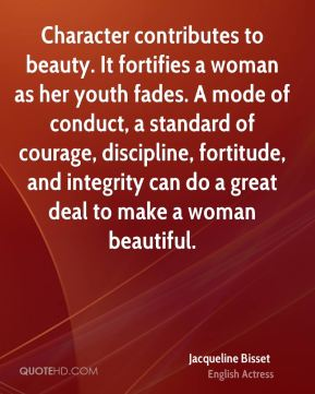 Jacqueline Bisset - Character contributes to beauty. It fortifies a woman as her youth fades. A mode of conduct, a standard of courage, discipline, fortitude, and integrity can do a great deal to make a woman beautiful.