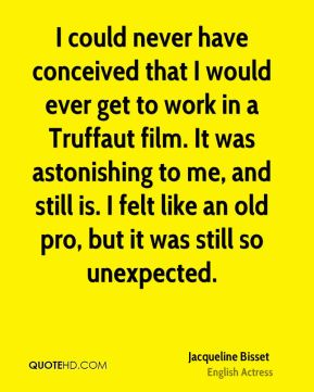 Jacqueline Bisset - I could never have conceived that I would ever get to work in a Truffaut film. It was astonishing to me, and still is. I felt like an old pro, but it was still so unexpected.