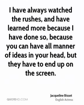I have always watched the rushes, and have learned more because I have done so, because you can have all manner of ideas in your head, but they have to end up on the screen.