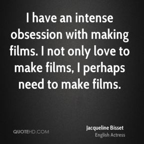 Jacqueline Bisset - I have an intense obsession with making films. I not only love to make films, I perhaps need to make films.