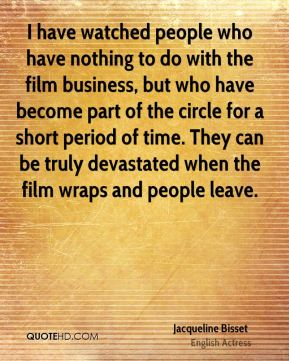 I have watched people who have nothing to do with the film business, but who have become part of the circle for a short period of time. They can be truly devastated when the film wraps and people leave.