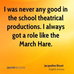 Jacqueline Bisset - I was never any good in the school theatrical productions. I always got a role like the March Hare.