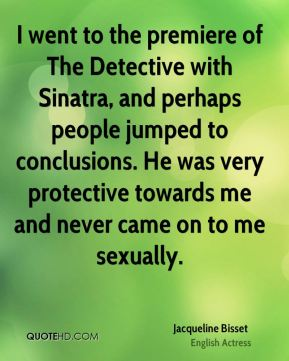 I went to the premiere of The Detective with Sinatra, and perhaps people jumped to conclusions. He was very protective towards me and never came on to me sexually.