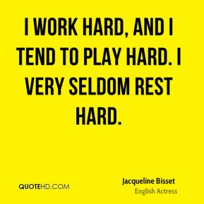 Jacqueline Bisset - I work hard, and I tend to play hard. I very seldom rest hard.