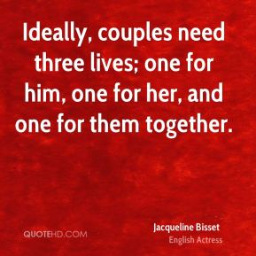 Jacqueline Bisset - Ideally, couples need three lives; one for him, one for her, and one for them together.