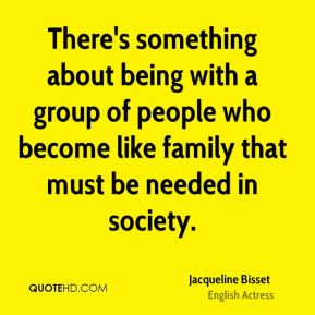 There's something about being with a group of people who become like family that must be needed in society.