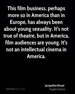 Jacqueline Bisset - This film business, perhaps more so in America than in Europe, has always been about young sexuality. It's not true of theatre, but in America, film audiences are young. It's not an intellectual cinema in America.