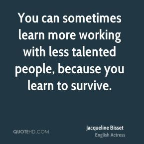 You can sometimes learn more working with less talented people, because you learn to survive.