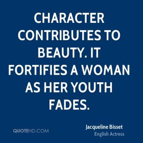 Jacqueline Bisset - Character contributes to beauty. It fortifies a woman as her youth fades.