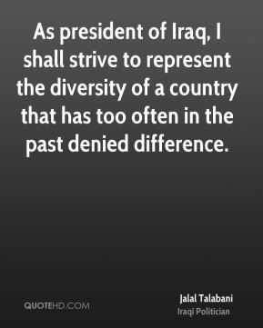 As president of Iraq, I shall strive to represent the diversity of a country that has too often in the past denied difference.