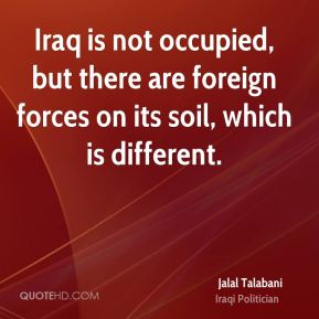 Jalal Talabani - Iraq is not occupied, but there are foreign forces on its soil, which is different.