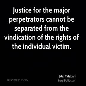 Jalal Talabani - Justice for the major perpetrators cannot be separated from the vindication of the rights of the individual victim.