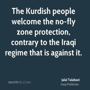 Jalal Talabani - The Kurdish people welcome the no-fly zone protection, contrary to the Iraqi regime that is against it.