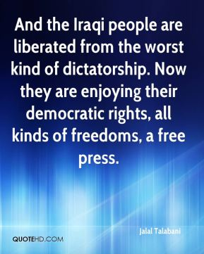 Jalal Talabani - And the Iraqi people are liberated from the worst kind of dictatorship. Now they are enjoying their democratic rights, all kinds of freedoms, a free press.