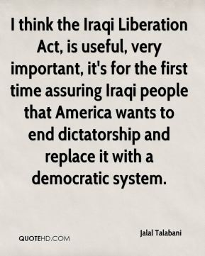 Jalal Talabani - I think the Iraqi Liberation Act, is useful, very important, it's for the first time assuring Iraqi people that America wants to end dictatorship and replace it with a democratic system.