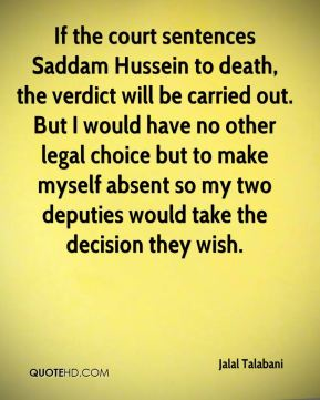 If the court sentences Saddam Hussein to death, the verdict will be carried out. But I would have no other legal choice but to make myself absent so my two deputies would take the decision they wish.