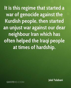 Jalal Talabani - It is this regime that started a war of genocide against the Kurdish people, then started an unjust war against our dear neighbour Iran which has often helped the Iraqi people at times of hardship.