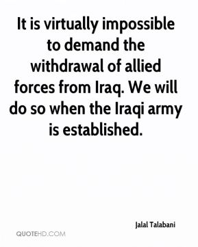 It is virtually impossible to demand the withdrawal of allied forces from Iraq. We will do so when the Iraqi army is established.