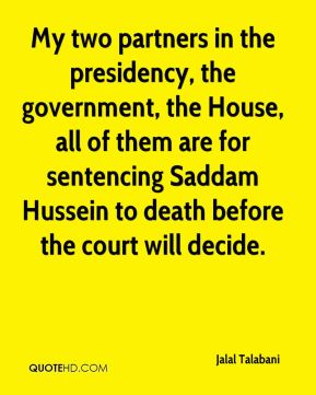 Jalal Talabani - My two partners in the presidency, the government, the House, all of them are for sentencing Saddam Hussein to death before the court will decide.