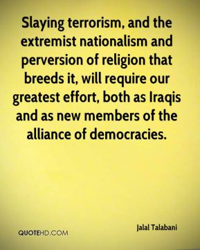 Jalal Talabani - Slaying terrorism, and the extremist nationalism and perversion of religion that breeds it, will require our greatest effort, both as Iraqis and as new members of the alliance of democracies.