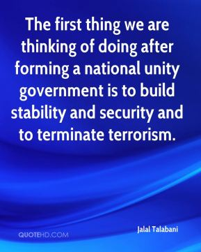 The first thing we are thinking of doing after forming a national unity government is to build stability and security and to terminate terrorism.