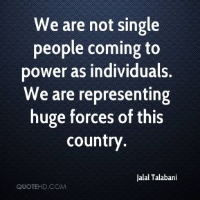 Jalal Talabani - We are not single people coming to power as individuals. We are representing huge forces of this country.