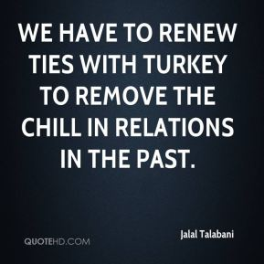 Jalal Talabani - We have to renew ties with Turkey to remove the chill in relations in the past.