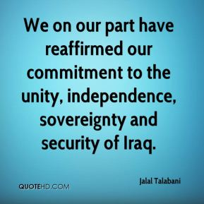 We on our part have reaffirmed our commitment to the unity, independence, sovereignty and security of Iraq.