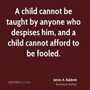 A child cannot be taught by anyone who despises him, and a child cannot afford to be fooled.