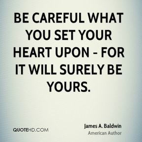 James A. Baldwin - Be careful what you set your heart upon - for it will surely be yours.
