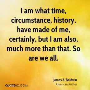 I am what time, circumstance, history, have made of me, certainly, but I am also, much more than that. So are we all.