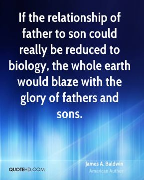 James A. Baldwin - If the relationship of father to son could really be reduced to biology, the whole earth would blaze with the glory of fathers and sons.