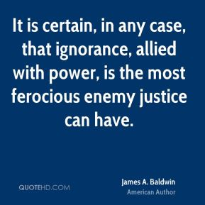 James A. Baldwin - It is certain, in any case, that ignorance, allied with power, is the most ferocious enemy justice can have.