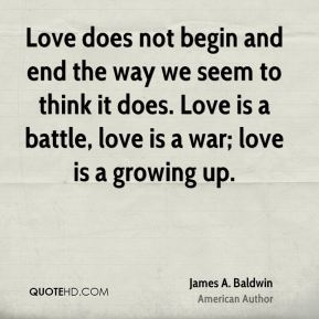 James A. Baldwin - Love does not begin and end the way we seem to think it does. Love is a battle, love is a war; love is a growing up.