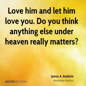 James A. Baldwin - Love him and let him love you. Do you think anything else under heaven really matters?