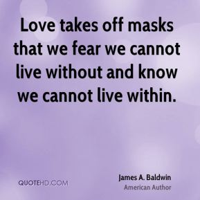 James A. Baldwin - Love takes off masks that we fear we cannot live without and know we cannot live within.