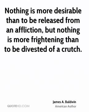 James A. Baldwin - Nothing is more desirable than to be released from an affliction, but nothing is more frightening than to be divested of a crutch.